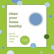 Clean Your Home Healthy : Green Cleaning Made Easy by Candita Clayton and...