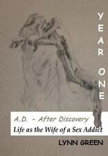 A.D. - After Discovery Life as the Wife of a Sex Addict: Year One
