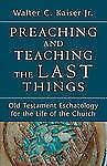 Preaching and Teaching the Last Things : Old Testament Eschatology for the...