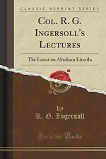 Col. R. G. Ingersoll's Lectures : The Latest on Abraham Lincoln (Classic...