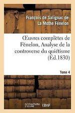 Oeuvres Completes de Fenelon, Tome IV. Analyse de la Controverse du Quietisme...