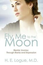 Logue, H. E. - Fly Me to the Moon: Bipolar Journey Through Mania and Depression