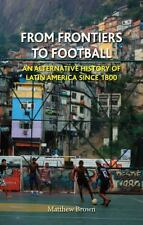 From Frontiers to Football : An Alternative History of Latin America Since 1800