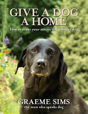 Give a Dog a Home: How to Make Your Rescue Dog a Happy Dog, Sims, Graeme
