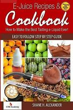 E-Juice Recipes and Cookbook : How to Make the Best Tasting e-Liquid Ever! by...