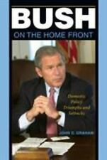 Bush on the Home Front : Domestic Policy Triumphs and Setbacks by John D....