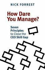 How Dare You Manage? Seven Principles to Close the Ceo Skill Gap by Nick...