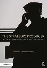 The Strategic Producer : On the Art and Craft of Making Your First Feature by...