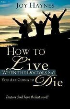 How to Live When the Doctors Say You Are Going to Die by Joy Haynes (2007,...