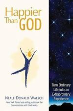 Happier Than God : Turn Ordinary Life into an Extraordinary Experience by...
