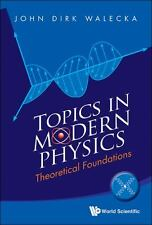Topics in Modern Physics : Theoretical Foundations by John Dirk Walecka...