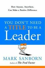 You Don't Need a Title to Be a Leader: How Anyone, Anywhere, Can Make a Positive