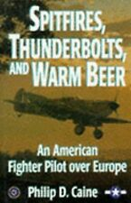 Spitfires, Thunderbolts, and Warm Beer: An American Fighter Pilot over Europe (