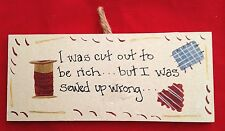 """Wood 3.5X8"""" HUMOR Sign:I WAS CUT OUT TO BE RICH..BUT I WAS SEWED UP WRONG"""