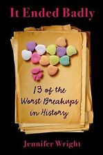 It Ended Badly : Thirteen of the Worst Breakups in History by Jennifer Wright...