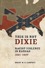 This Is Not Dixie : Racist Violence in Kansas, 1861-1927 by Brent M. S....