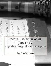 Your Shakuhachi Journey : A Guide Through the Bamboo Grove by Jon Kypros...