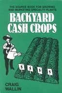 Backyard Cash Crops: The Sourcebook for Growing and Selling over 200 High-Value