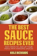 The Best Sauce Recipes Ever! : Easy Ways to Jazz up Your Meals with Amazing...