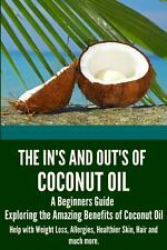 The in's and Out's of Coconut Oil: a Beginners Guide to Exploring the Amazing...