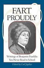 Fart Proudly : Writings of Benjamin Franklin You Never Read in School by...