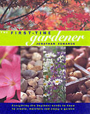 The First-time Gardener: Everything the Beginner Needs to Know to Create, Mainta