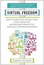 Virtual Freedom : How to Work with Virtual Staff to Buy More Time, Become...