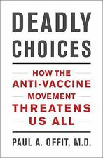 Deadly Choices: How the Anti-Vaccine Movement Threatens Us All, Paul A. Offit M.
