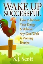 Wake up Successful : How to Increase Your Energy and Achieve Any Goal with a...
