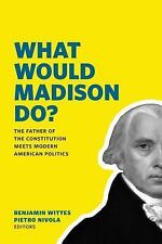 What Would Madison Do? : The Father of the Constitution Meets Modern American...