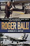 Roger Ball! : The Odyssey of John Monroe Hawk Smith Navy Fighter Pilot by...