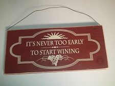 "IT'S NEVER TOO EARLY TO START WINING  Wooden sign  12"" X 5.5"" x .75"" WINE"