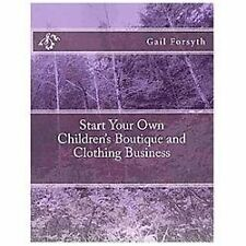Start Your Own Children's Boutique and Clothing Business by Gail Forsyth...