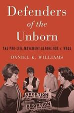 Defenders of the Unborn : The Pro-Life Movement Before Roe V. Wade by Daniel...