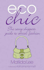 Eco Chic: The Savvy Shoppers Guide to Ethical Fashion, Matilda Lee