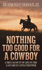 Nothing Too Good for a Cowboy: A True Account of Life on the Last Great...