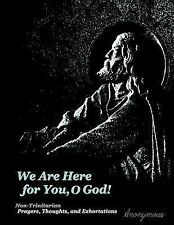 We Are Here for You, o God! : Non-Trinitarian Prayers, Thoughts, and...