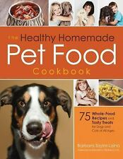 The Healthy Homemade Pet Food Cookbook : 75 Whole-Food Recipes and Tasty...