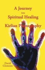 A Journey into Spiritual Healing and Kirlian Photography by David Clements...
