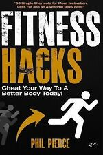 Fitness Hacks: Cheat Your Way to a Better Body Today! : 50 Simple Shortcuts,...