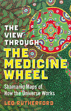 The View Through the Medicine Wheel: Shamanic Maps of How the Universe Works...