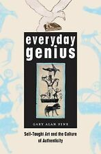 Everyday Genius : Self-Taught Art and the Culture of Authenticity by Gary Alan F