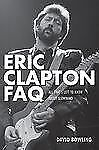 Eric Clapton FAQ : All That's Left to Know about Slowhand by David Bowling - New