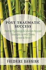 Post Traumatic Success: Positive Psychology & Solution-Focused Strategies to Hel