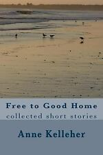 Free to Good Home : Collected Short Stories by Anne Kelleher (2015, Paperback)