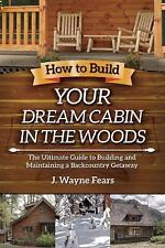 How to Build Your Dream Cabin in the Woods: The Ultimate Guide to Buil-ExLibrary