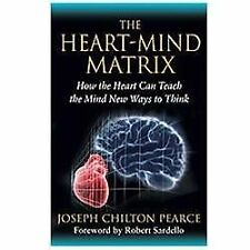 The Heart-Mind Matrix: How the Heart Can Teach the Mind New Ways to Think, Pearc