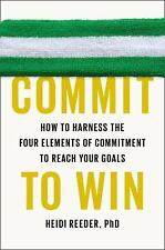 Commit to Win: How to Harness the Four Elements of Commitment to Reach Your Goa
