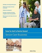 Home-Based Business Ser.: How to Start a Home-Based Senior Care Business by...
