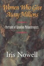 Women Who Give Away Millions : Portraits of Canadien Philanthropists by Iris...